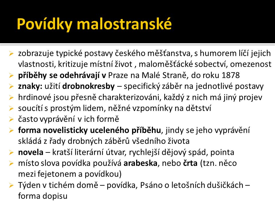  zobrazuje typické postavy českého měšťanstva, s humorem líčí jejich vlastnosti, kritizuje místní život, maloměšťácké sobectví, omezenost  příběhy se odehrávají v Praze na Malé Straně, do roku 1878  znaky: užití drobnokresby – specifický záběr na jednotlivé postavy  hrdinové jsou přesně charakterizováni, každý z nich má jiný projev  soucítí s prostým lidem, něžné vzpomínky na dětství  často vyprávění v ich formě  forma novelisticky uceleného příběhu, jindy se jeho vyprávění skládá z řady drobných záběrů všedního života  novela – kratší literární útvar, rychlejší dějový spád, pointa  místo slova povídka používá arabeska, nebo črta (tzn.