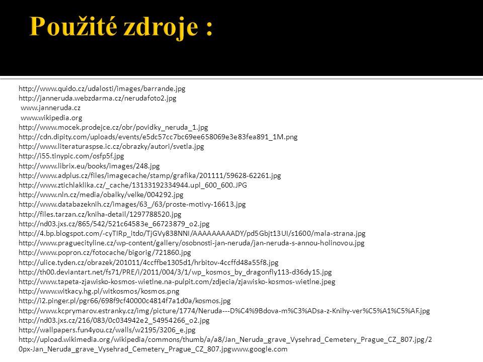 http://www.quido.cz/udalosti/images/barrande.jpg http://janneruda.webzdarma.cz/nerudafoto2.jpg www.janneruda.cz www.wikipedia.org http://www.mocek.prodejce.cz/obr/povidky_neruda_1.jpg http://cdn.dipity.com/uploads/events/e5dc57cc7bc69ee658069e3e83fea891_1M.png http://www.literaturaspse.ic.cz/obrazky/autori/svetla.jpg http://i55.tinypic.com/osfp5f.jpg http://www.librix.eu/books/images/248.jpg http://www.adplus.cz/files/imagecache/stamp/grafika/201111/59628-62261.jpg http://www.ztichlaklika.cz/_cache/13133192334944.upl_600_600.JPG http://www.nln.cz/media/obalky/velke/004292.jpg http://www.databazeknih.cz/images/63_/63/proste-motivy-16613.jpg http://files.tarzan.cz/kniha-detail/1297788520.jpg http://nd03.jxs.cz/865/542/521c64583e_66723879_o2.jpg http://4.bp.blogspot.com/-cyTIRp_itdo/TjGVy838NNI/AAAAAAAAADY/pd5Gbjt13UI/s1600/mala-strana.jpg http://www.praguecityline.cz/wp-content/gallery/osobnosti-jan-neruda/jan-neruda-s-annou-holinovou.jpg http://www.popron.cz/fotocache/bigorig/721860.jpg http://ulice.tyden.cz/obrazek/201011/4ccffbe1305d1/hrbitov-4ccffd48a55f8.jpg http://th00.deviantart.net/fs71/PRE/i/2011/004/3/1/wp_kosmos_by_dragonfly113-d36dy15.jpg http://www.tapeta-zjawisko-kosmos-wietlne.na-pulpit.com/zdjecia/zjawisko-kosmos-wietlne.jpeg http://www.witkacy.hg.pl/witkosmos/kosmos.png http://i2.pinger.pl/pgr66/698f9cf40000c4814f7a1d0a/kosmos.jpg http://www.kcprymarov.estranky.cz/img/picture/1774/Neruda---D%C4%9Bdova-m%C3%ADsa-z-Knihy-ver%C5%A1%C5%AF.jpg http://nd03.jxs.cz/216/083/0c034942e2_54954266_o2.jpg http://wallpapers.fun4you.cz/walls/w2195/3206_e.jpg http://upload.wikimedia.org/wikipedia/commons/thumb/a/a8/Jan_Neruda_grave_Vysehrad_Cemetery_Prague_CZ_807.jpg/2 0px-Jan_Neruda_grave_Vysehrad_Cemetery_Prague_CZ_807.jpgwww.google.com