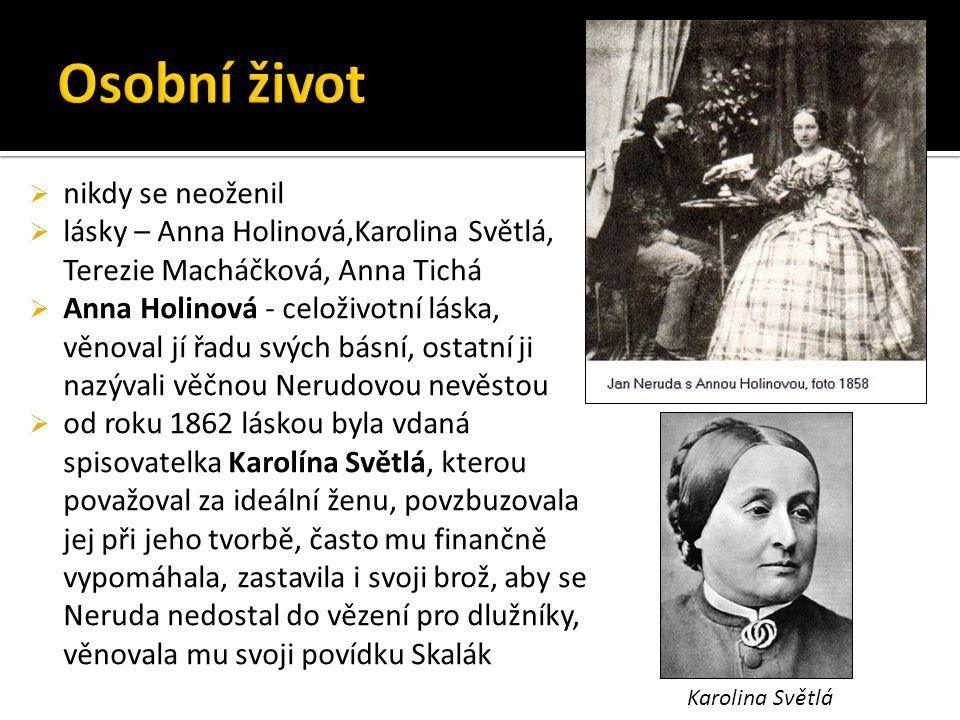  nikdy se neoženil  lásky – Anna Holinová,Karolina Světlá, Terezie Macháčková, Anna Tichá  Anna Holinová - celoživotní láska, věnoval jí řadu svých básní, ostatní ji nazývali věčnou Nerudovou nevěstou  od roku 1862 láskou byla vdaná spisovatelka Karolína Světlá, kterou považoval za ideální ženu, povzbuzovala jej při jeho tvorbě, často mu finančně vypomáhala, zastavila i svoji brož, aby se Neruda nedostal do vězení pro dlužníky, věnovala mu svoji povídku Skalák Karolina Světlá