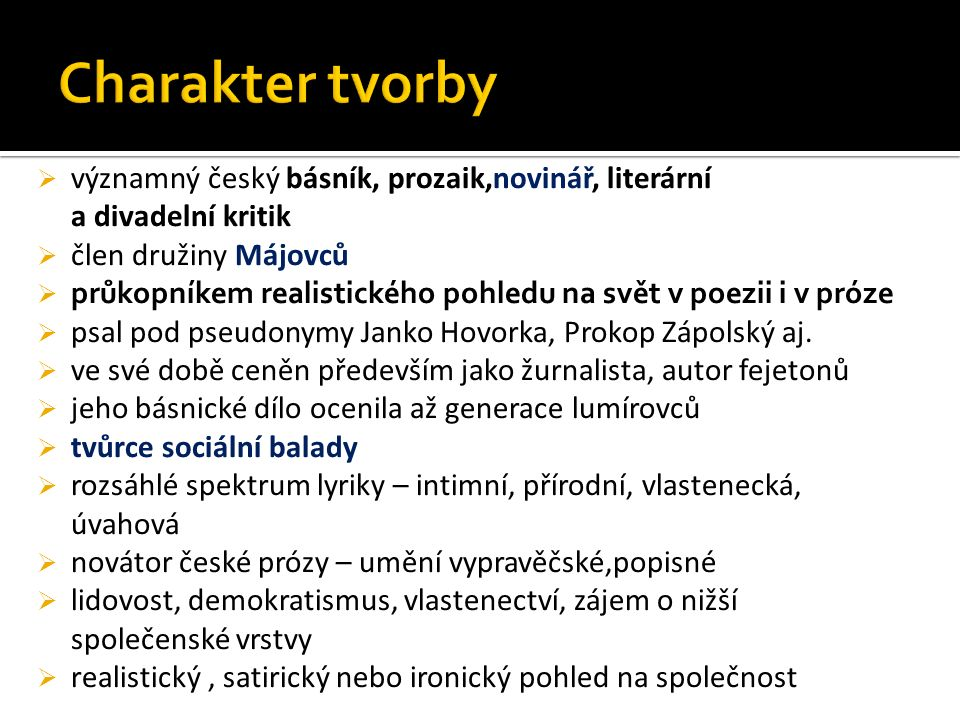  významný český básník, prozaik,novinář, literární a divadelní kritik  člen družiny Májovců  průkopníkem realistického pohledu na svět v poezii i v próze  psal pod pseudonymy Janko Hovorka, Prokop Zápolský aj.