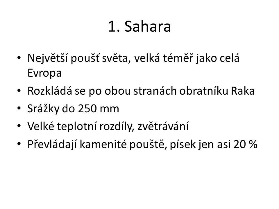 1. Sahara Největší poušť světa, velká téměř jako celá Evropa Rozkládá se po obou stranách obratníku Raka Srážky do 250 mm Velké teplotní rozdíly, zvět