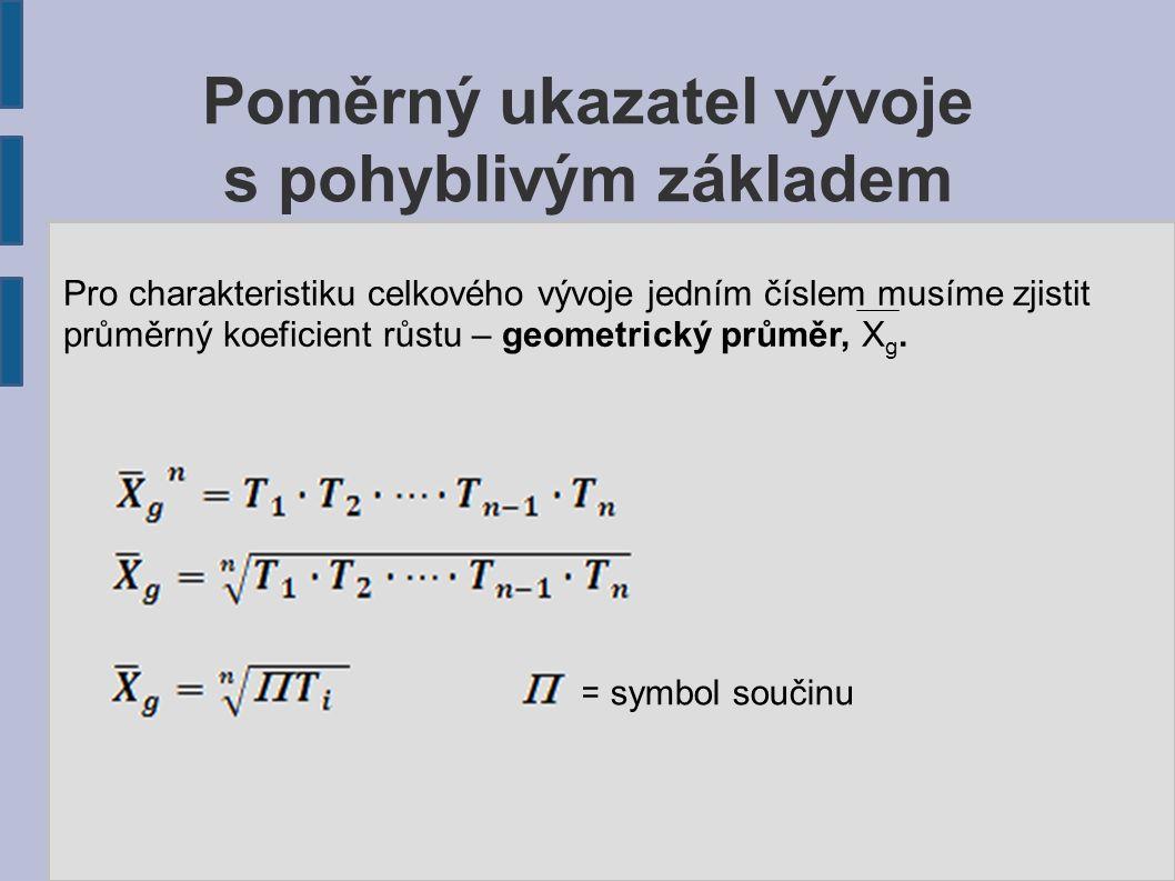Poměrný ukazatel vývoje s pohyblivým základem Pro charakteristiku celkového vývoje jedním číslem musíme zjistit průměrný koeficient růstu – geometrický průměr, X g.