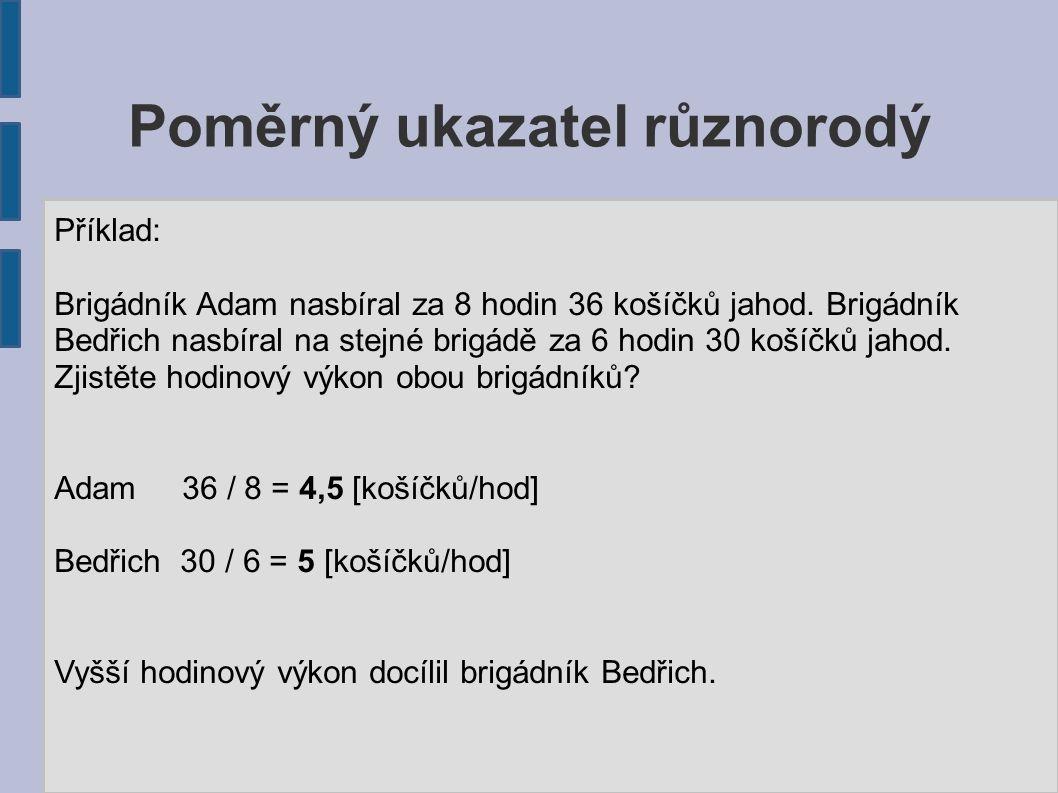 Poměrný ukazatel různorodý Příklad: Brigádník Adam nasbíral za 8 hodin 36 košíčků jahod.