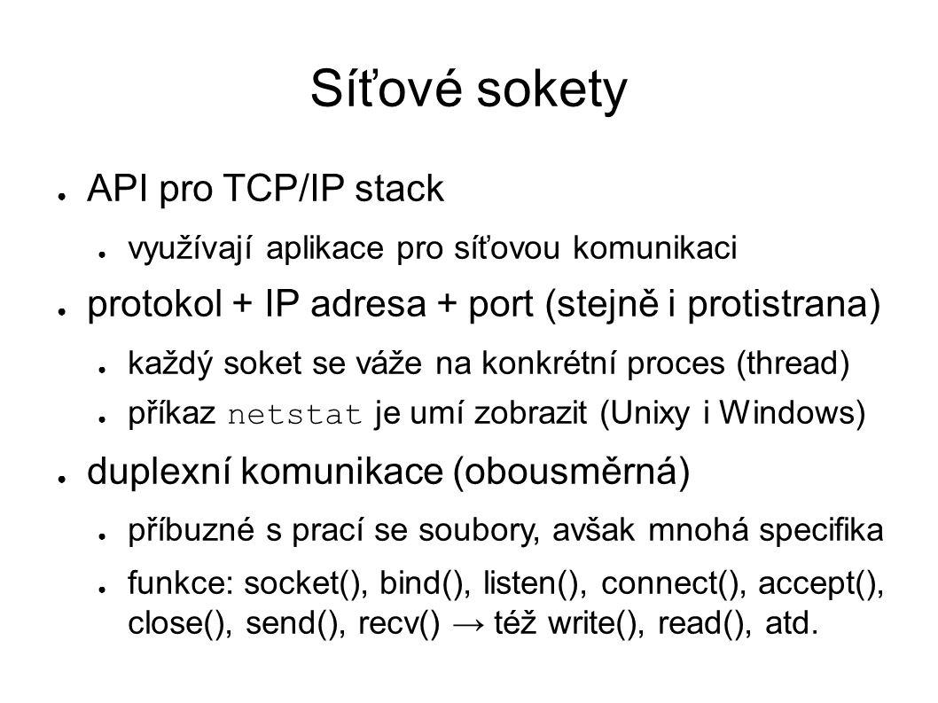Síťové sokety ● API pro TCP/IP stack ● využívají aplikace pro síťovou komunikaci ● protokol + IP adresa + port (stejně i protistrana) ● každý soket se váže na konkrétní proces (thread) ● příkaz netstat je umí zobrazit (Unixy i Windows) ● duplexní komunikace (obousměrná) ● příbuzné s prací se soubory, avšak mnohá specifika ● funkce: socket(), bind(), listen(), connect(), accept(), close(), send(), recv() → též write(), read(), atd.