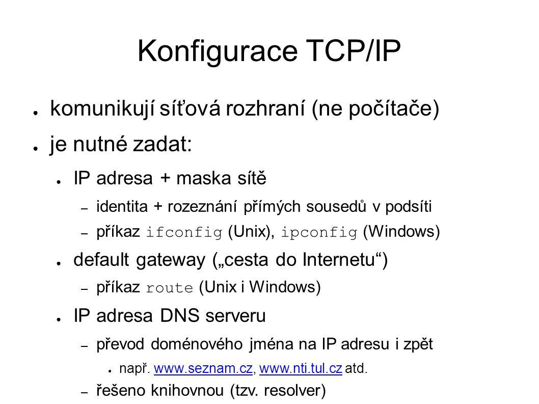 """Konfigurace TCP/IP ● komunikují síťová rozhraní (ne počítače) ● je nutné zadat: ● IP adresa + maska sítě – identita + rozeznání přímých sousedů v podsíti – příkaz ifconfig (Unix), ipconfig (Windows) ● default gateway (""""cesta do Internetu ) – příkaz route (Unix i Windows) ● IP adresa DNS serveru – převod doménového jména na IP adresu i zpět ● např."""