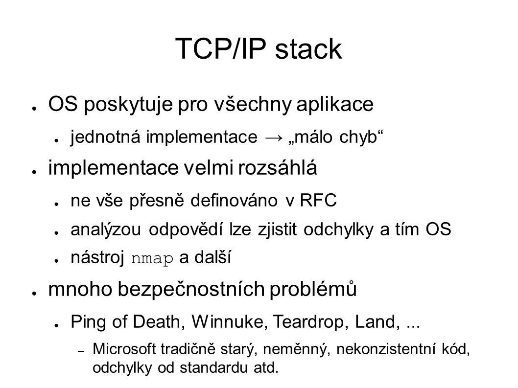 """TCP/IP stack ● OS poskytuje pro všechny aplikace ● jednotná implementace → """"málo chyb ● implementace velmi rozsáhlá ● ne vše přesně definováno v RFC ● analýzou odpovědí lze zjistit odchylky a tím OS ● nástroj nmap a další ● mnoho bezpečnostních problémů ● Ping of Death, Winnuke, Teardrop, Land,..."""