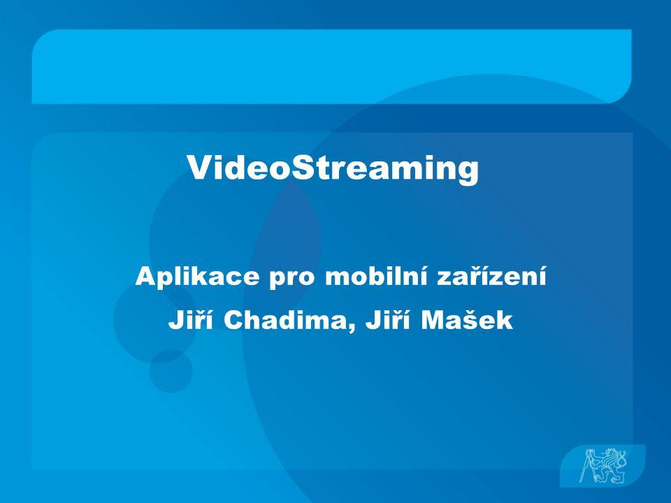 VideoStreaming Aplikace pro mobilní zařízení Jiří Chadima, Jiří Mašek