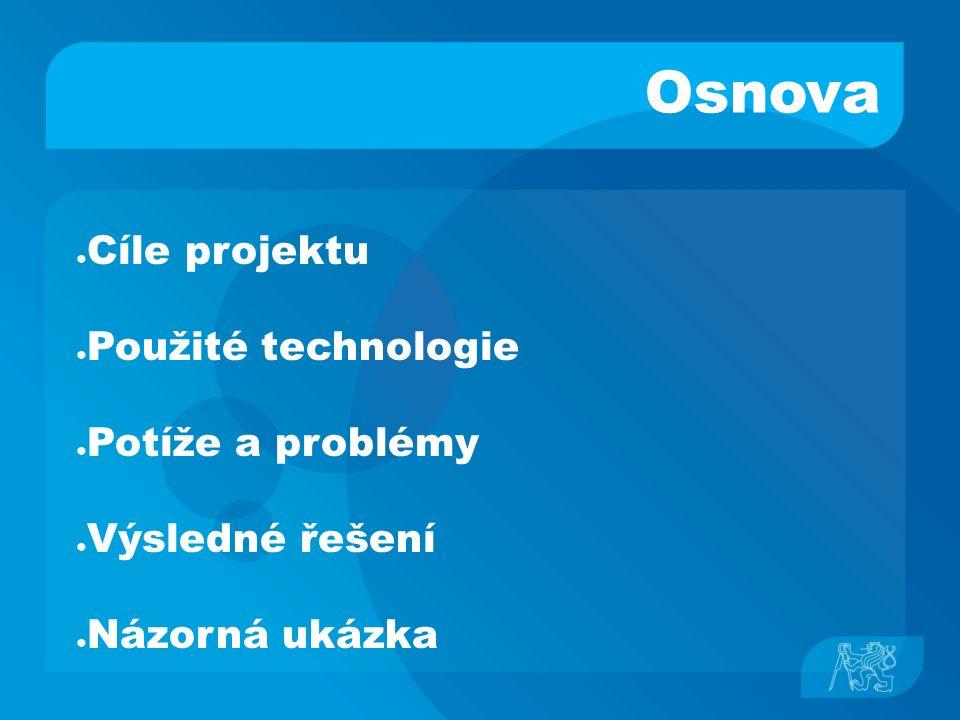 Osnova ● Cíle projektu ● Použité technologie ● Potíže a problémy ● Výsledné řešení ● Názorná ukázka