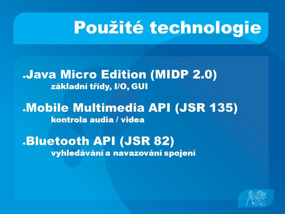 Použité technologie ● Java Micro Edition (MIDP 2.0) základní třídy, I/O, GUI ● Mobile Multimedia API (JSR 135) kontrola audia / videa ● Bluetooth API