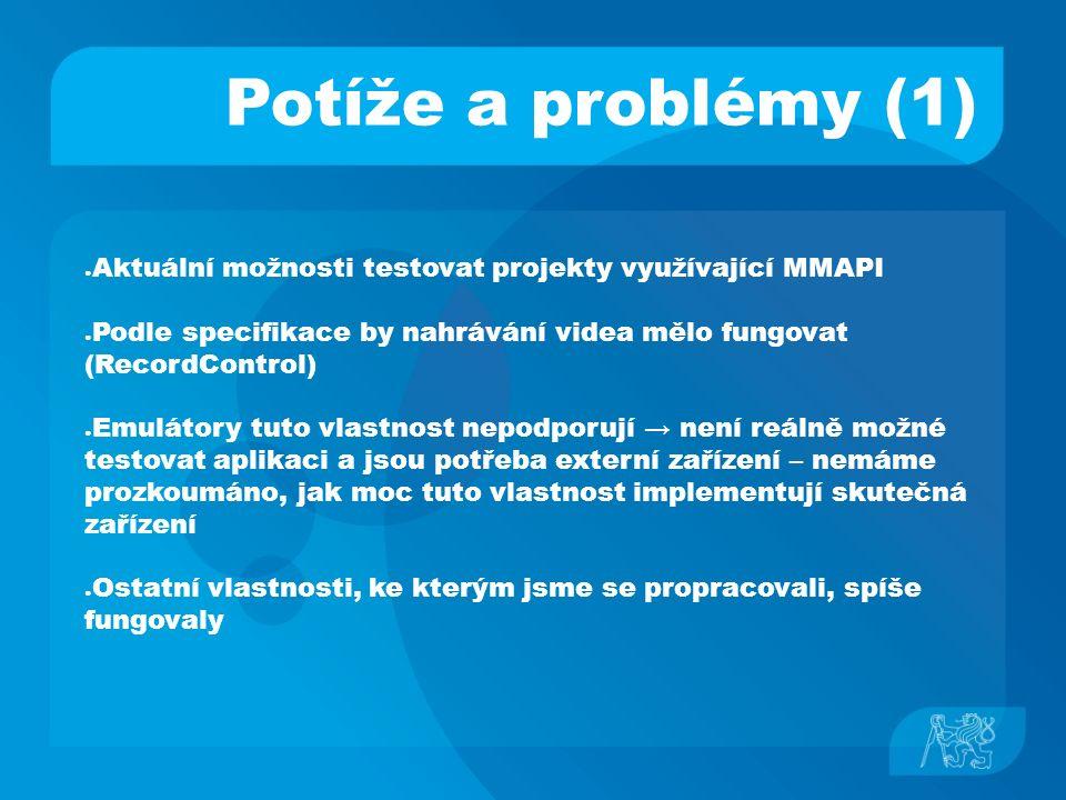Potíže a problémy (1) ● Aktuální možnosti testovat projekty využívající MMAPI ● Podle specifikace by nahrávání videa mělo fungovat (RecordControl) ● E