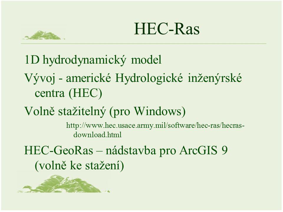 HEC-Ras 1D hydrodynamický model Vývoj - americké Hydrologické inženýrské centra (HEC) Volně stažitelný (pro Windows) http://www.hec.usace.army.mil/software/hec-ras/hecras- download.html HEC-GeoRas – nádstavba pro ArcGIS 9 (volně ke stažení)