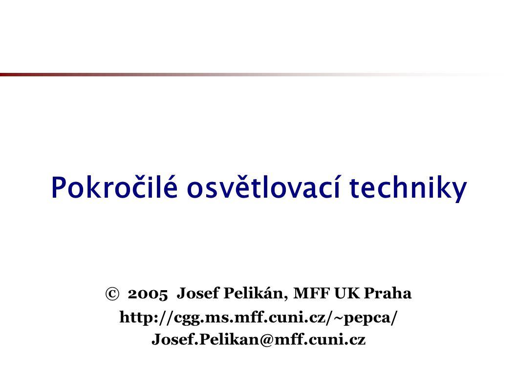 Pokročilé osvětlovací techniky © 2005 Josef Pelikán, MFF UK Praha http://cgg.ms.mff.cuni.cz/~pepca/ Josef.Pelikan@mff.cuni.cz
