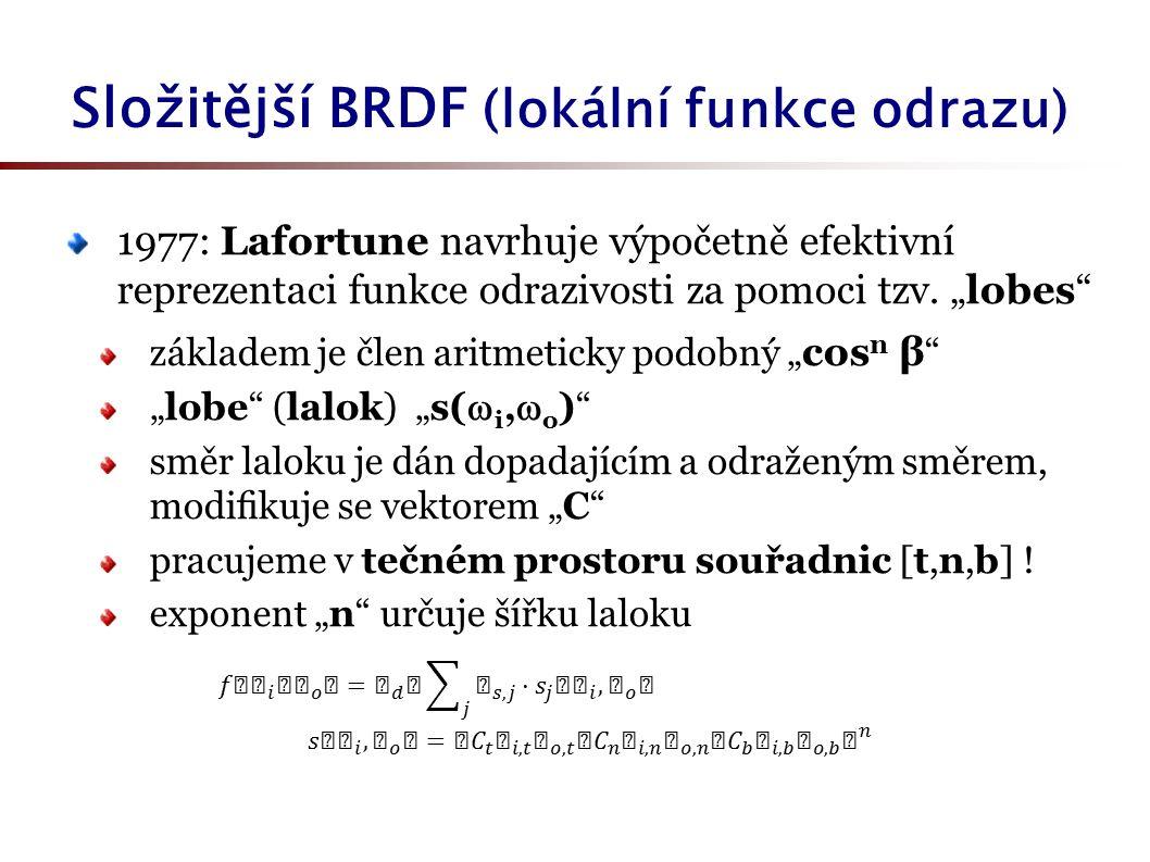 Složitější BRDF (lokální funkce odrazu) 1977: Lafortune navrhuje výpočetně efektivní reprezentaci funkce odrazivosti za pomoci tzv.