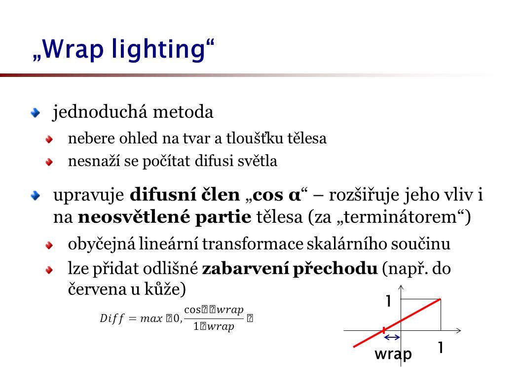 """""""Wrap lighting jednoduchá metoda nebere ohled na tvar a tloušťku tělesa nesnaží se počítat difusi světla upravuje difusní člen """"cos α – rozšiřuje jeho vliv i na neosvětlené partie tělesa (za """"terminátorem ) obyčejná lineární transformace skalárního součinu lze přidat odlišné zabarvení přechodu (např."""