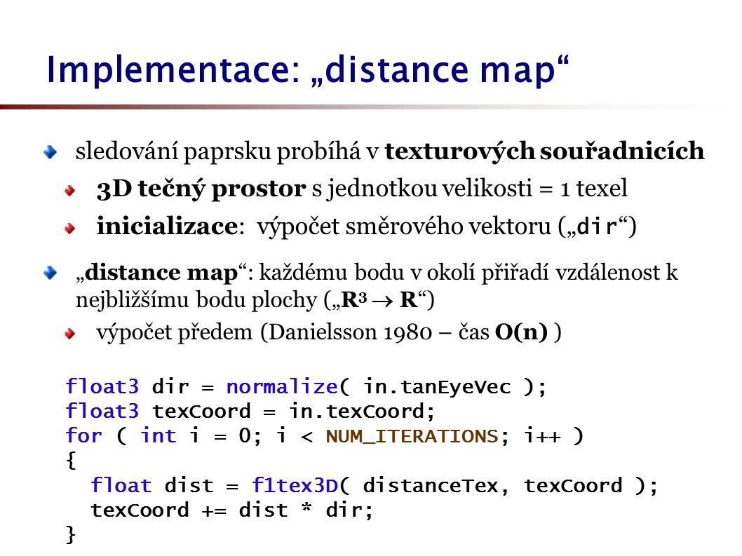 """Implementace: """"distance map sledování paprsku probíhá v texturových souřadnicích 3D tečný prostor s jednotkou velikosti = 1 texel inicializace: výpočet směrového vektoru ("""" dir ) """"distance map : každému bodu v okolí přiřadí vzdálenost k nejbližšímu bodu plochy (""""R 3  R ) výpočet předem (Danielsson 1980 – čas O(n) ) float3 dir = normalize( in.tanEyeVec ); float3 texCoord = in.texCoord; for ( int i = 0; i < NUM_ITERATIONS; i++ ) { float dist = f1tex3D( distanceTex, texCoord ); texCoord += dist * dir; }"""