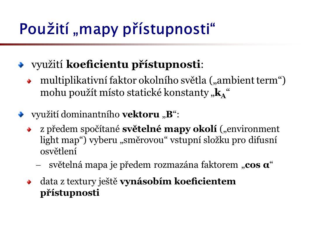 """Použití """"mapy přístupnosti využití koeficientu přístupnosti: multiplikativní faktor okolního světla (""""ambient term ) mohu použít místo statické konstanty """"k A využití dominantního vektoru """"B : z předem spočítané světelné mapy okolí (""""environment light map ) vyberu """"směrovou vstupní složku pro difusní osvětlení  světelná mapa je předem rozmazána faktorem """"cos α data z textury ještě vynásobím koeficientem přístupnosti"""