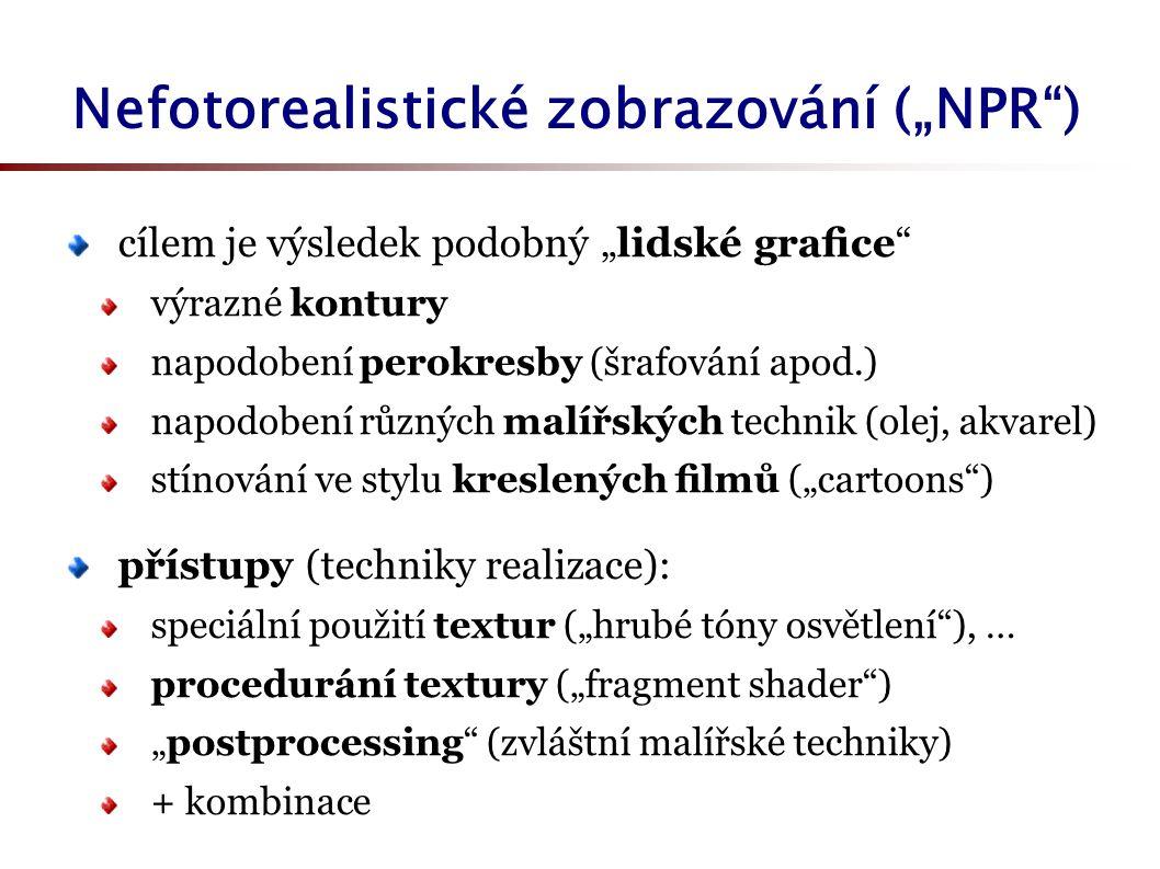 """Nefotorealistické zobrazování (""""NPR ) cílem je výsledek podobný """"lidské grafice výrazné kontury napodobení perokresby (šrafování apod.) napodobení různých malířských technik (olej, akvarel) stínování ve stylu kreslených filmů (""""cartoons ) přístupy (techniky realizace): speciální použití textur (""""hrubé tóny osvětlení ), … procedurání textury (""""fragment shader ) """"postprocessing (zvláštní malířské techniky) + kombinace"""
