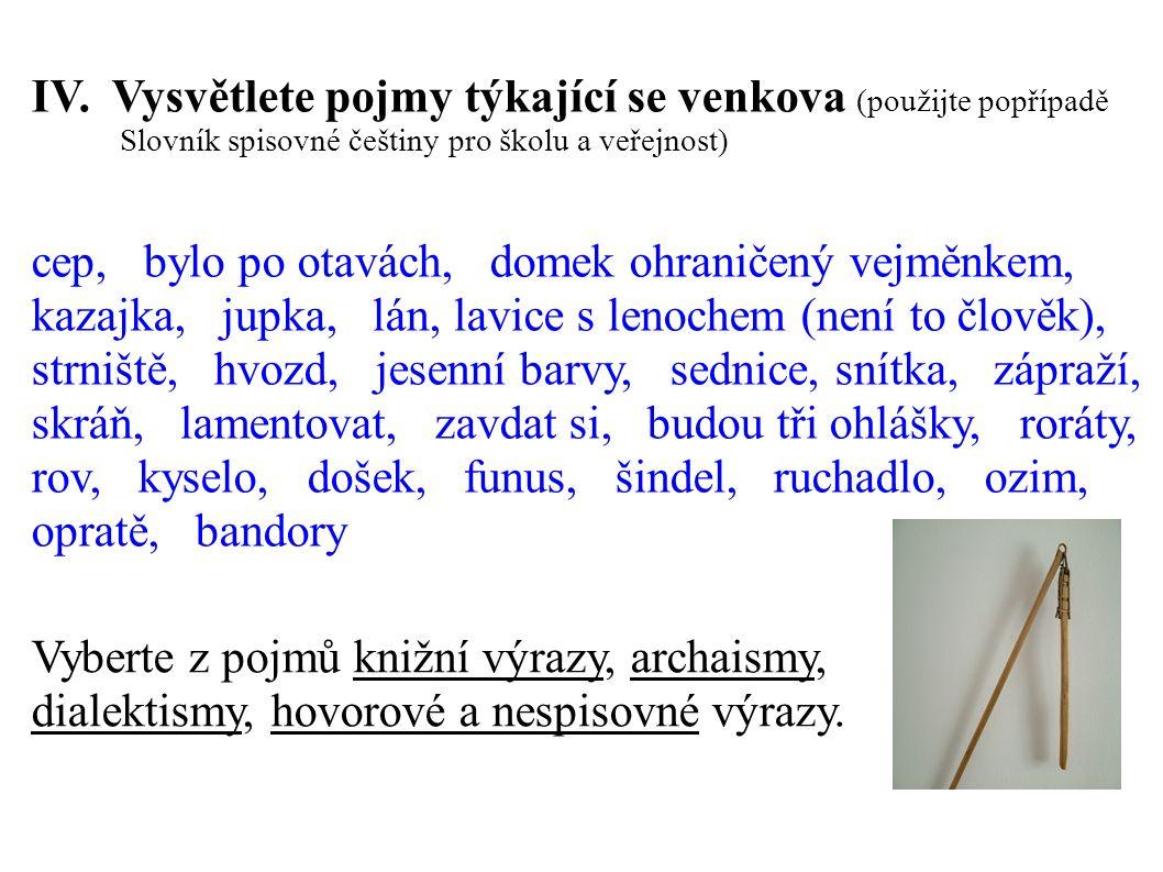 IV. Vysvětlete pojmy týkající se venkova (použijte popřípadě Slovník spisovné češtiny pro školu a veřejnost) cep, bylo po otavách, domek ohraničený ve