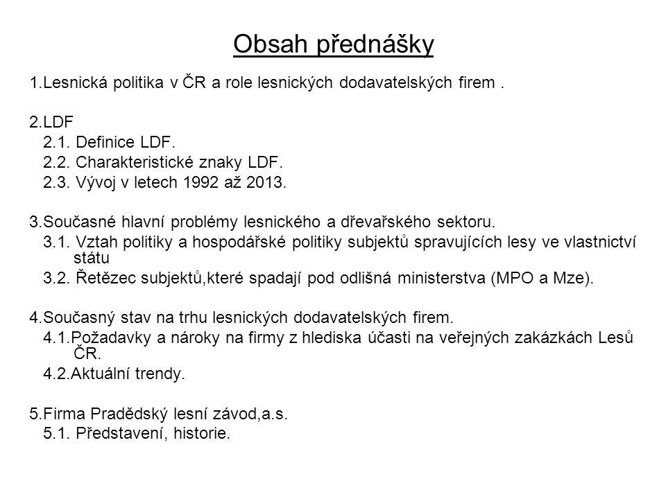 Obsah přednášky 1.Lesnická politika v ČR a role lesnických dodavatelských firem. 2.LDF 2.1. Definice LDF. 2.2. Charakteristické znaky LDF. 2.3. Vývoj