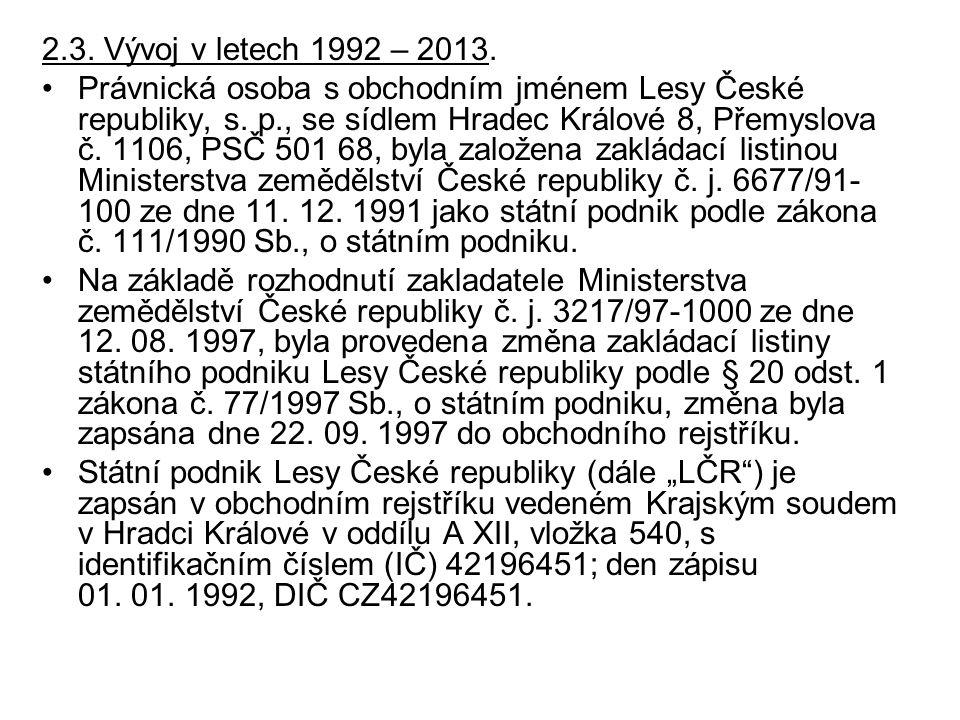 2.3. Vývoj v letech 1992 – 2013. Právnická osoba s obchodním jménem Lesy České republiky, s. p., se sídlem Hradec Králové 8, Přemyslova č. 1106, PSČ 5