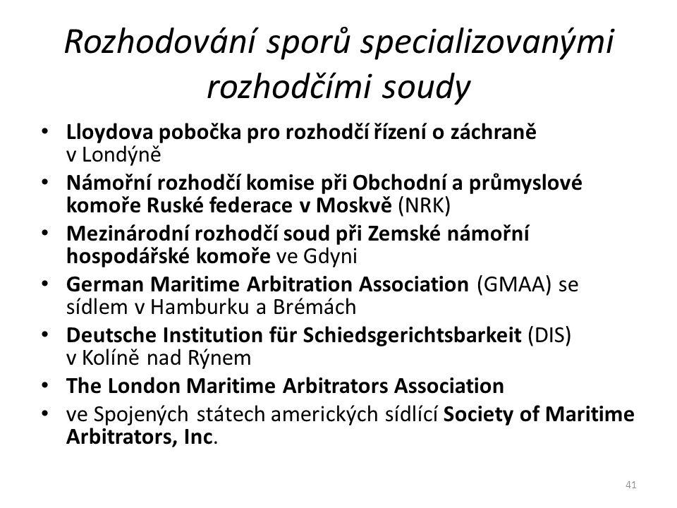 Rozhodování sporů specializovanými rozhodčími soudy Lloydova pobočka pro rozhodčí řízení o záchraně v Londýně Námořní rozhodčí komise při Obchodní a průmyslové komoře Ruské federace v Moskvě (NRK) Mezinárodní rozhodčí soud při Zemské námořní hospodářské komoře ve Gdyni German Maritime Arbitration Association (GMAA) se sídlem v Hamburku a Brémách Deutsche Institution für Schiedsgerichtsbarkeit (DIS) v Kolíně nad Rýnem The London Maritime Arbitrators Association ve Spojených státech amerických sídlící Society of Maritime Arbitrators, Inc.