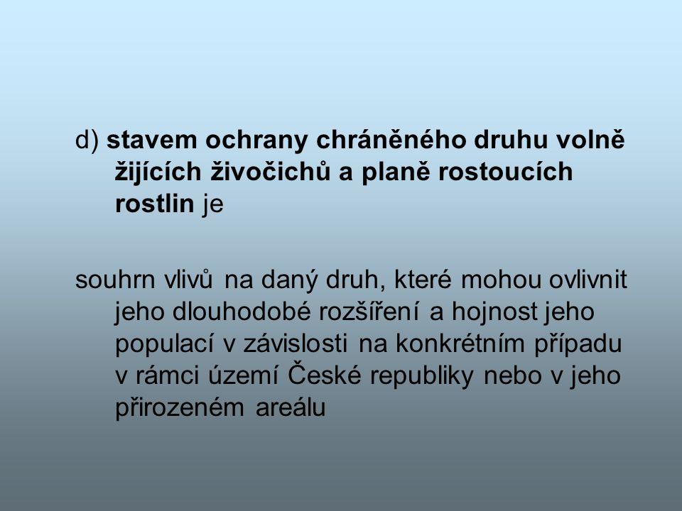 d) stavem ochrany chráněného druhu volně žijících živočichů a planě rostoucích rostlin je souhrn vlivů na daný druh, které mohou ovlivnit jeho dlouhodobé rozšíření a hojnost jeho populací v závislosti na konkrétním případu v rámci území České republiky nebo v jeho přirozeném areálu