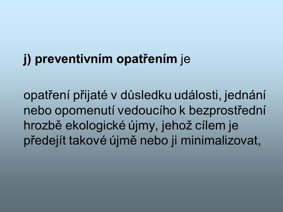 j) preventivním opatřením je opatření přijaté v důsledku události, jednání nebo opomenutí vedoucího k bezprostřední hrozbě ekologické újmy, jehož cílem je předejít takové újmě nebo ji minimalizovat,