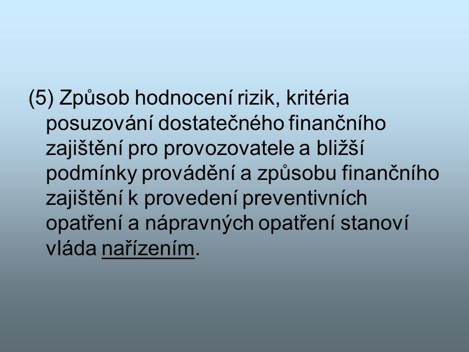 (5) Způsob hodnocení rizik, kritéria posuzování dostatečného finančního zajištění pro provozovatele a bližší podmínky provádění a způsobu finančního zajištění k provedení preventivních opatření a nápravných opatření stanoví vláda nařízením.