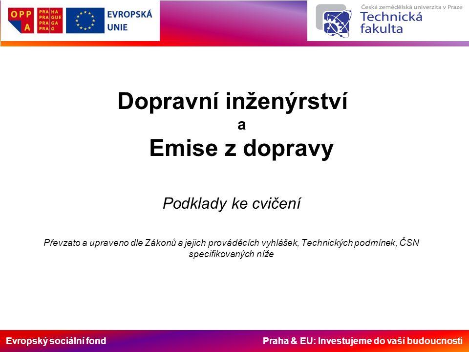 Evropský sociální fond Praha & EU: Investujeme do vaší budoucnosti Dopravní inženýrství a Emise z dopravy Podklady ke cvičení Převzato a upraveno dle Zákonů a jejich prováděcích vyhlášek, Technických podmínek, ČSN specifikovaných níže