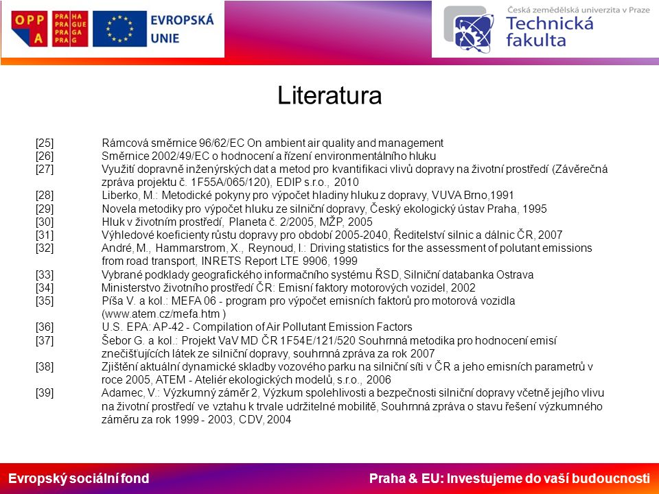 Evropský sociální fond Praha & EU: Investujeme do vaší budoucnosti Literatura [25]Rámcová směrnice 96/62/EC On ambient air quality and management [26]Směrnice 2002/49/EC o hodnocení a řízení environmentálního hluku [27]Využití dopravně inženýrských dat a metod pro kvantifikaci vlivů dopravy na životní prostředí (Závěrečná zpráva projektu č.