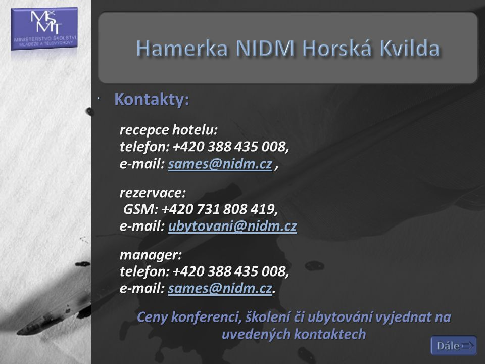  Kontakty: recepce hotelu: telefon: +420 388 435 008, e-mail: sames@nidm.cz, sames@nidm.cz rezervace: GSM: +420 731 808 419, e-mail: ubytovani@nidm.cz ubytovani@nidm.cz manager: telefon: +420 388 435 008, e-mail: sames@nidm.cz.