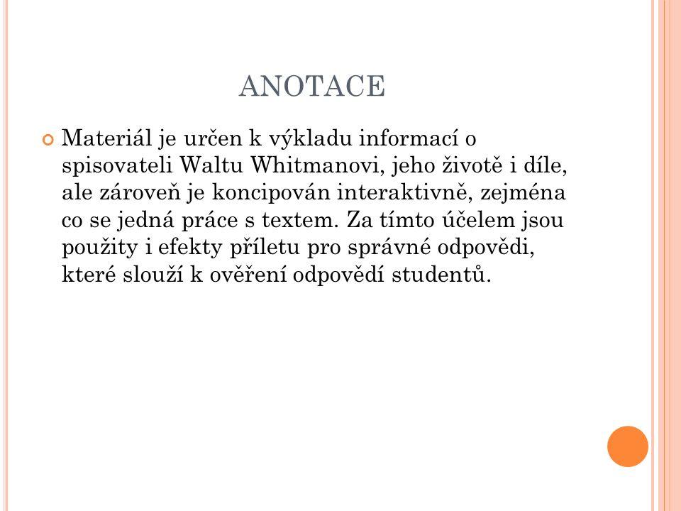 ANOTACE Materiál je určen k výkladu informací o spisovateli Waltu Whitmanovi, jeho životě i díle, ale zároveň je koncipován interaktivně, zejména co se jedná práce s textem.