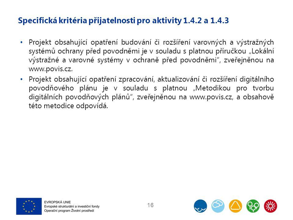 """Specifická kritéria přijatelnosti pro aktivity 1.4.2 a 1.4.3 Projekt obsahující opatření budování či rozšíření varovných a výstražných systémů ochrany před povodněmi je v souladu s platnou příručkou """"Lokální výstražné a varovné systémy v ochraně před povodněmi , zveřejněnou na www.povis.cz."""
