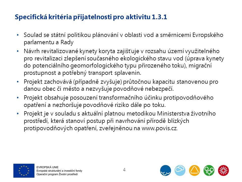 Specifická kritéria přijatelnosti pro aktivitu 1.3.1 Soulad se státní politikou plánování v oblasti vod a směrnicemi Evropského parlamentu a Rady Návrh revitalizované kynety koryta zajišťuje v rozsahu území využitelného pro revitalizaci zlepšení současného ekologického stavu vod (úprava kynety do potenciálního geomorfologického typu přirozeného toku), migrační prostupnost a potřebný transport splavenin.
