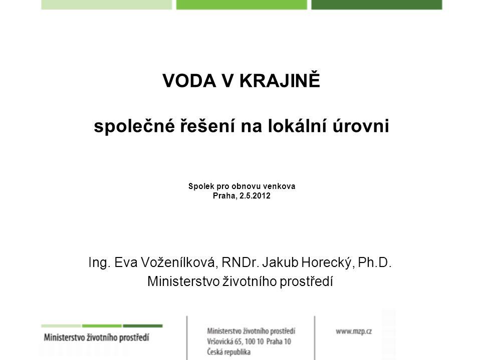 VODA V KRAJINĚ společné řešení na lokální úrovni Spolek pro obnovu venkova Praha, 2.5.2012 Ing. Eva Voženílková, RNDr. Jakub Horecký, Ph.D. Ministerst