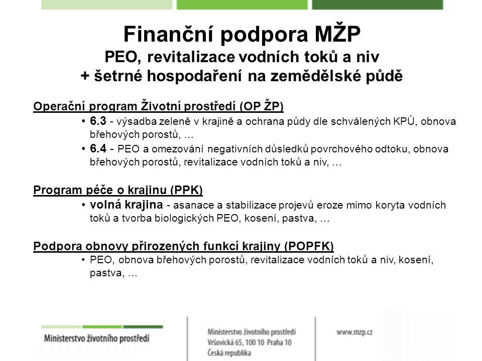Finanční podpora MŽP PEO, revitalizace vodních toků a niv + šetrné hospodaření na zemědělské půdě Operační program Životní prostředí (OP ŽP) 6.3 - výsadba zeleně v krajině a ochrana půdy dle schválených KPÚ, obnova břehových porostů, … 6.4 - PEO a omezování negativních důsledků povrchového odtoku, obnova břehových porostů, revitalizace vodních toků a niv, … Program péče o krajinu (PPK) volná krajina - asanace a stabilizace projevů eroze mimo koryta vodních toků a tvorba biologických PEO, kosení, pastva, … Podpora obnovy přirozených funkcí krajiny (POPFK) PEO, obnova břehových porostů, revitalizace vodních toků a niv, kosení, pastva, …