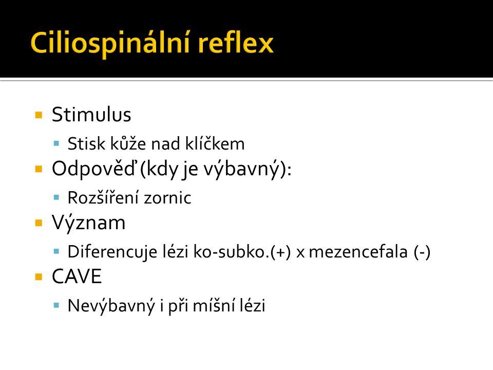  Stimulus  Stisk kůže nad klíčkem  Odpověď (kdy je výbavný):  Rozšíření zornic  Význam  Diferencuje lézi ko-subko.(+) x mezencefala (-)  CAVE  Nevýbavný i při míšní lézi