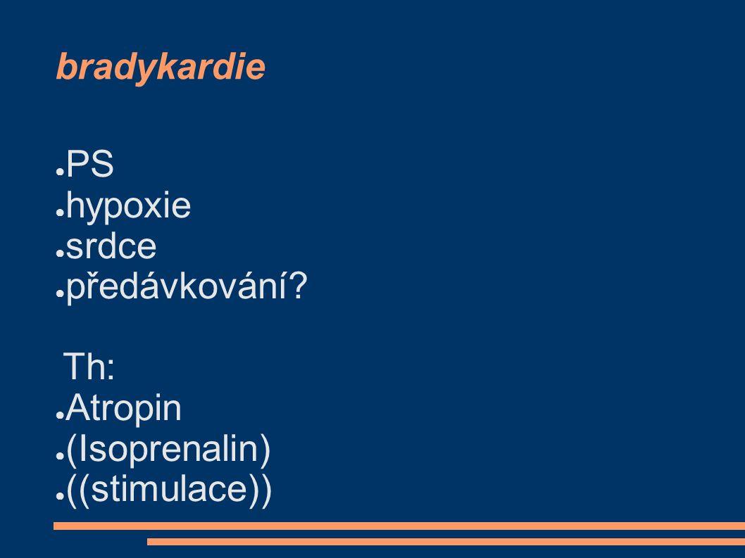 bradykardie ● PS ● hypoxie ● srdce ● předávkování? Th: ● Atropin ● (Isoprenalin) ● ((stimulace))