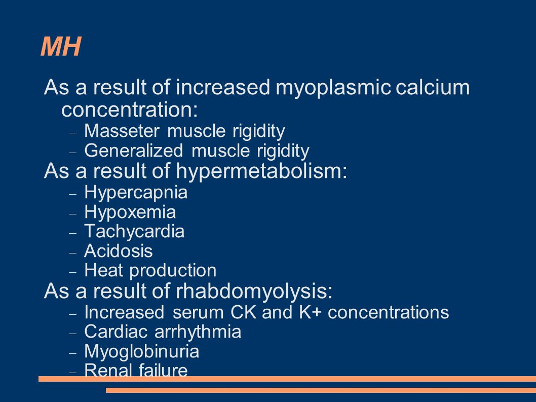 MH As a result of increased myoplasmic calcium concentration:  Masseter muscle rigidity  Generalized muscle rigidity As a result of hypermetabolism: