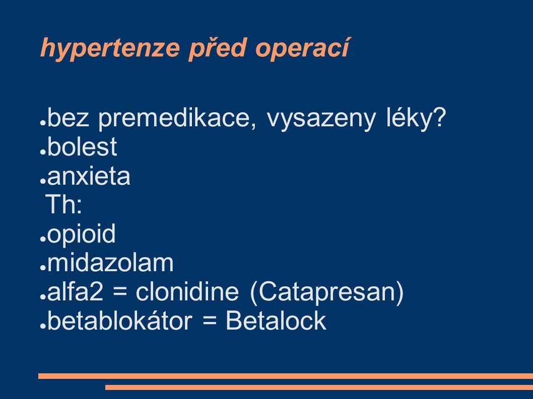 hypertenze před operací ● bez premedikace, vysazeny léky? ● bolest ● anxieta Th: ● opioid ● midazolam ● alfa2 = clonidine (Catapresan) ● betablokátor