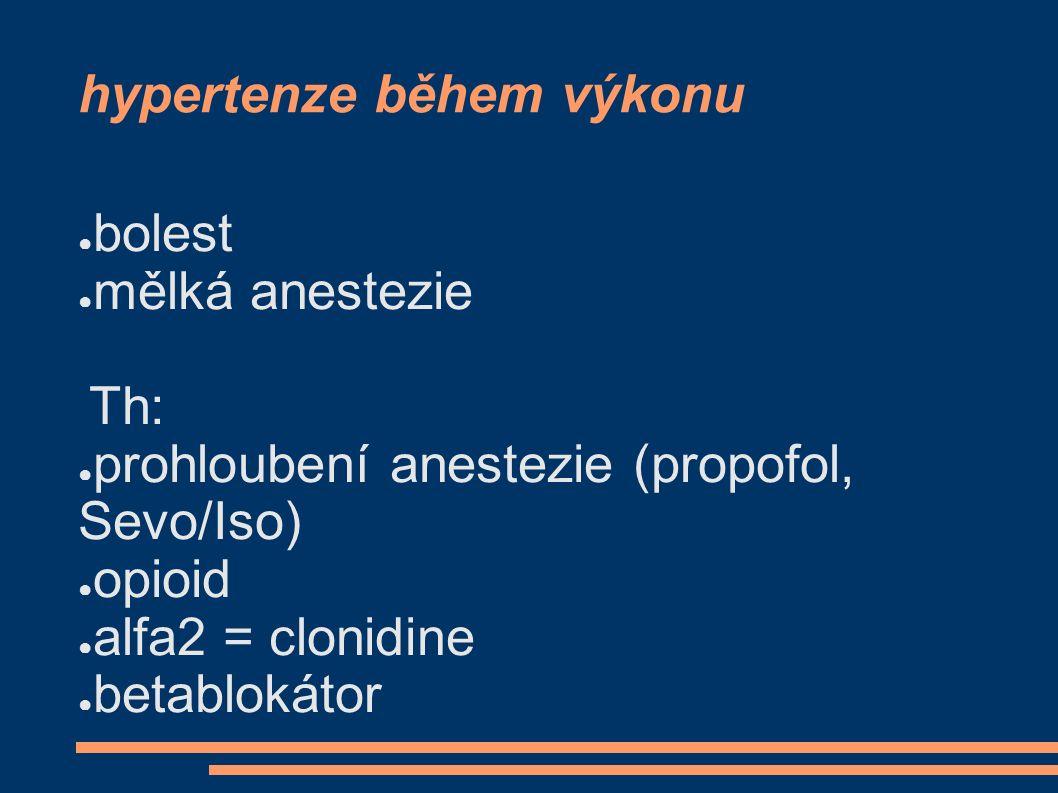 hypertenze během výkonu ● bolest ● mělká anestezie Th: ● prohloubení anestezie (propofol, Sevo/Iso) ● opioid ● alfa2 = clonidine ● betablokátor