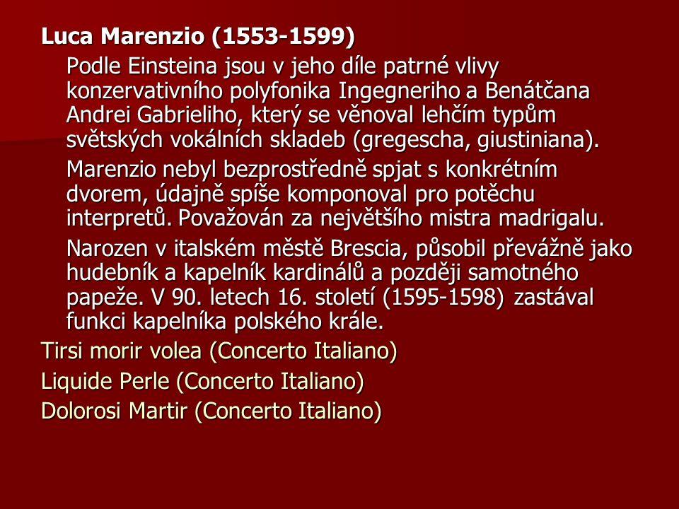 Luca Marenzio (1553-1599) Podle Einsteina jsou v jeho díle patrné vlivy konzervativního polyfonika Ingegneriho a Benátčana Andrei Gabrieliho, který se