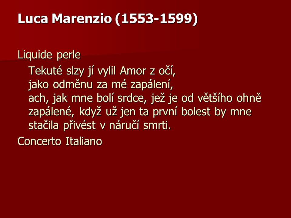 Luca Marenzio (1553-1599) Liquide perle Tekuté slzy jí vylil Amor z očí, jako odměnu za mé zapálení, ach, jak mne bolí srdce, jež je od většího ohně z
