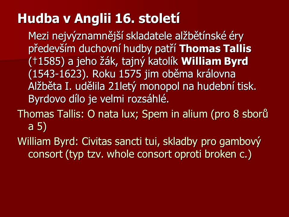 Hudba v Anglii 16. století Mezi nejvýznamnější skladatele alžbětínské éry především duchovní hudby patří Thomas Tallis (†1585) a jeho žák, tajný katol