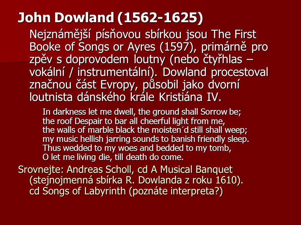 John Dowland (1562-1625) Nejznámější písňovou sbírkou jsou The First Booke of Songs or Ayres (1597), primárně pro zpěv s doprovodem loutny (nebo čtyřh