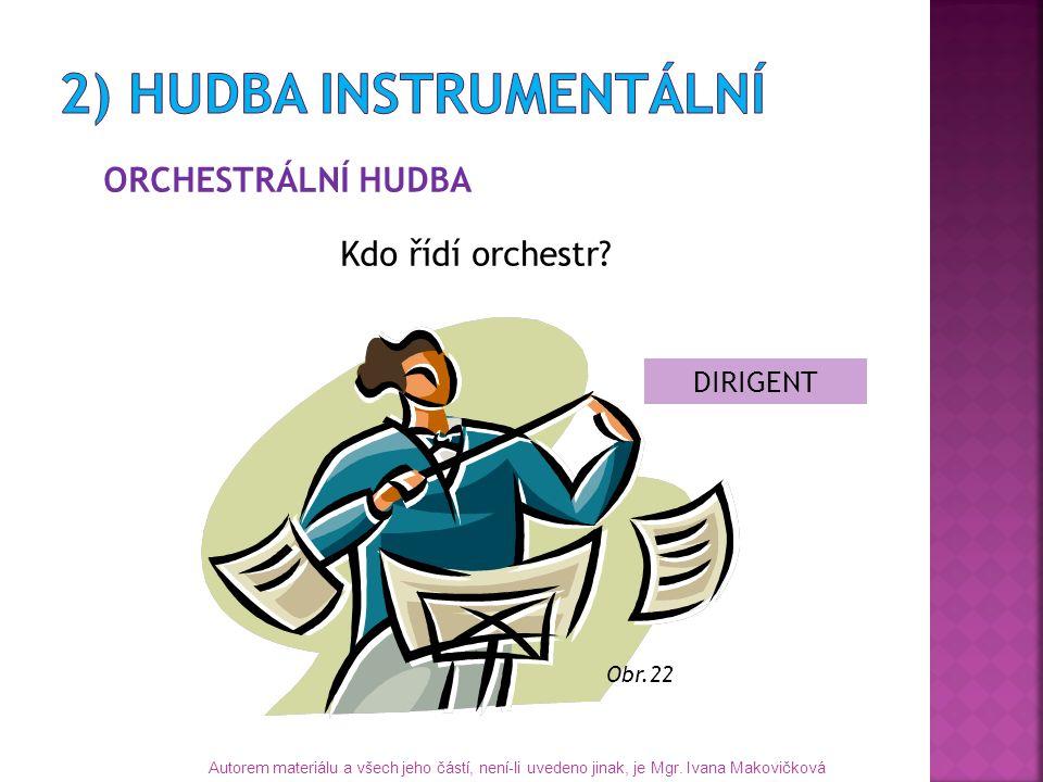 ORCHESTRÁLNÍ HUDBA Kdo řídí orchestr? DIRIGENT Autorem materiálu a všech jeho částí, není-li uvedeno jinak, je Mgr. Ivana Makovičková Obr.22
