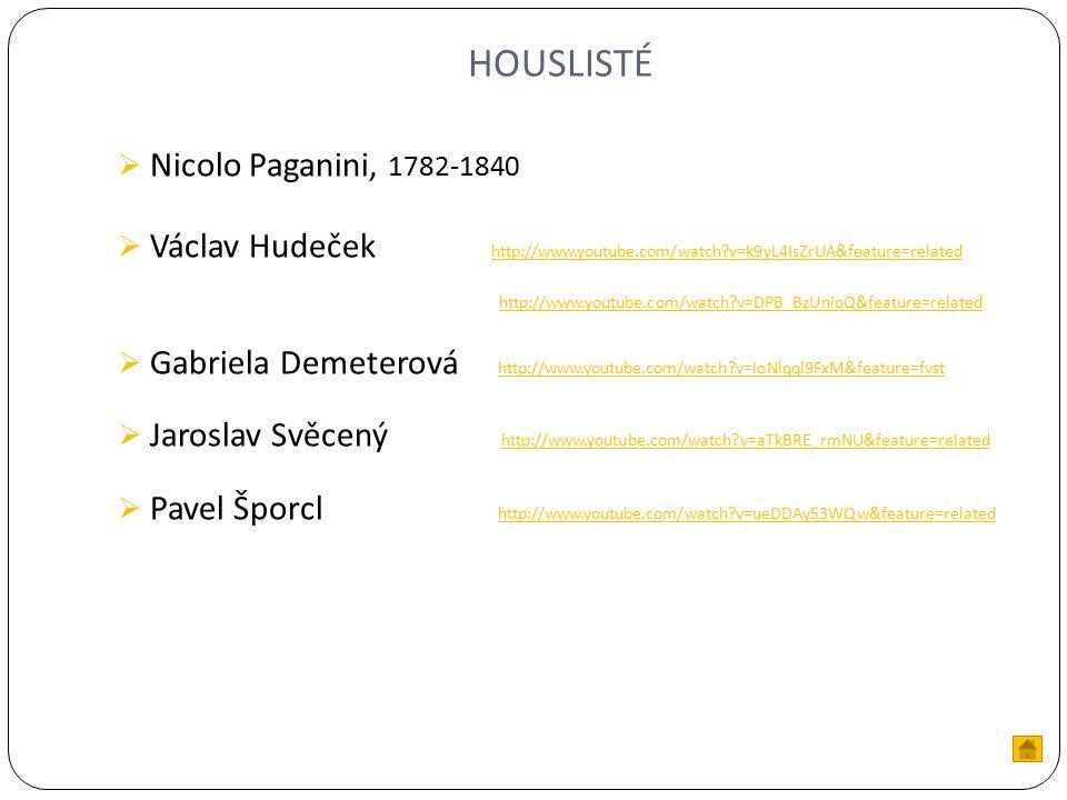 HOUSLISTÉ  Nicolo Paganini, 1782-1840  Václav Hudeček http://www.youtube.com/watch v=k9yL4IsZrUA&feature=related http://www.youtube.com/watch v=k9yL4IsZrUA&feature=related http://www.youtube.com/watch v=DPB_BzUnioQ&feature=related  Gabriela Demeterová http://www.youtube.com/watch v=IoNlqql9FxM&feature=fvst http://www.youtube.com/watch v=IoNlqql9FxM&feature=fvst  Jaroslav Svěcený http://www.youtube.com/watch v=aTkBRE_rmNU&feature=related http://www.youtube.com/watch v=aTkBRE_rmNU&feature=related  Pavel Šporcl http://www.youtube.com/watch v=ueDDAy53WQw&feature=related http://www.youtube.com/watch v=ueDDAy53WQw&feature=related