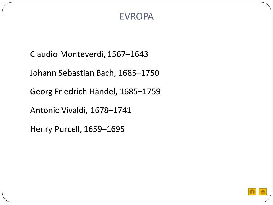 EVROPA Claudio Monteverdi, 1567–1643 Johann Sebastian Bach, 1685–1750 Georg Friedrich Händel, 1685–1759 Antonio Vivaldi, 1678–1741 Henry Purcell, 1659–1695