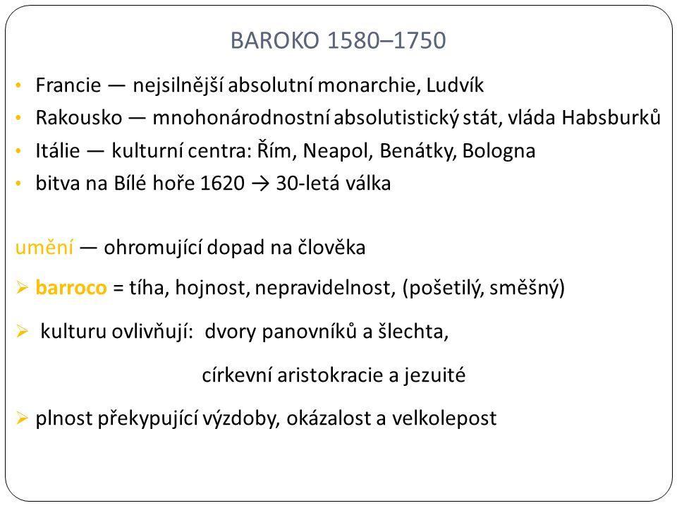 BAROKO 1580–1750 Francie — nejsilnější absolutní monarchie, Ludvík Rakousko — mnohonárodnostní absolutistický stát, vláda Habsburků Itálie — kulturní centra: Řím, Neapol, Benátky, Bologna bitva na Bílé hoře 1620 → 30-letá válka umění — ohromující dopad na člověka  barroco = tíha, hojnost, nepravidelnost, (pošetilý, směšný)  kulturu ovlivňují: dvory panovníků a šlechta, církevní aristokracie a jezuité  plnost překypující výzdoby, okázalost a velkolepost