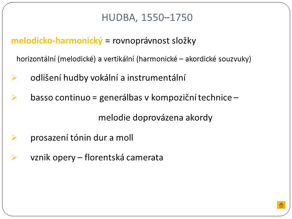 HUDBA, 1550–1750 melodicko-harmonický = rovnoprávnost složky horizontální (melodické) a vertikální (harmonické – akordické souzvuky)  odlišení hudby vokální a instrumentální  basso continuo = generálbas v kompoziční technice – melodie doprovázena akordy  prosazení tónin dur a moll  vznik opery – florentská camerata